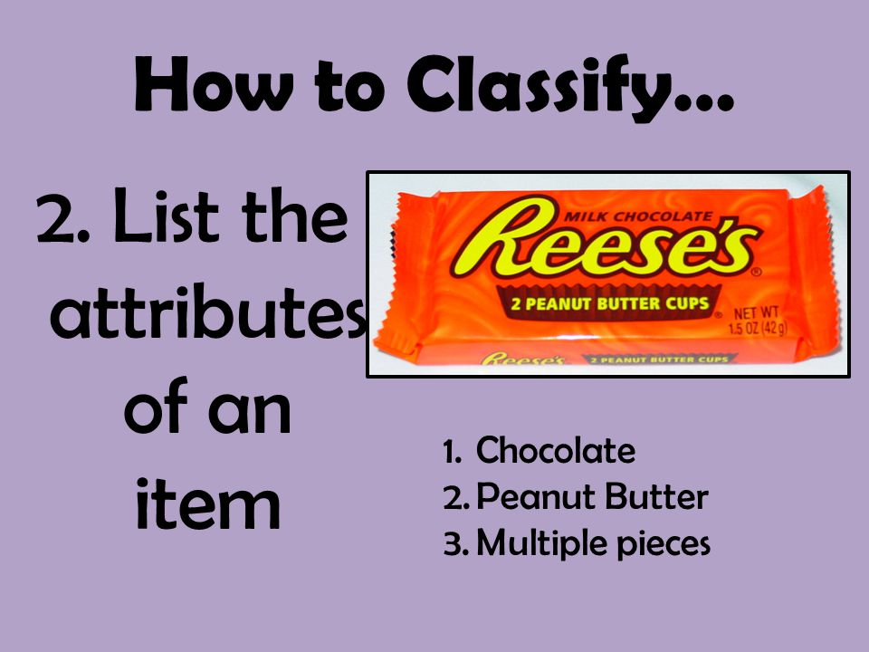 How to Classify… 2. List the attributes of an item 1.Chocolate 2.Peanut Butter 3.Multiple pieces