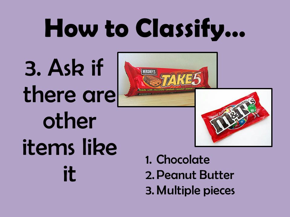 How to Classify… 3. Ask if there are other items like it 1.Chocolate 2.Peanut Butter 3.Multiple pieces