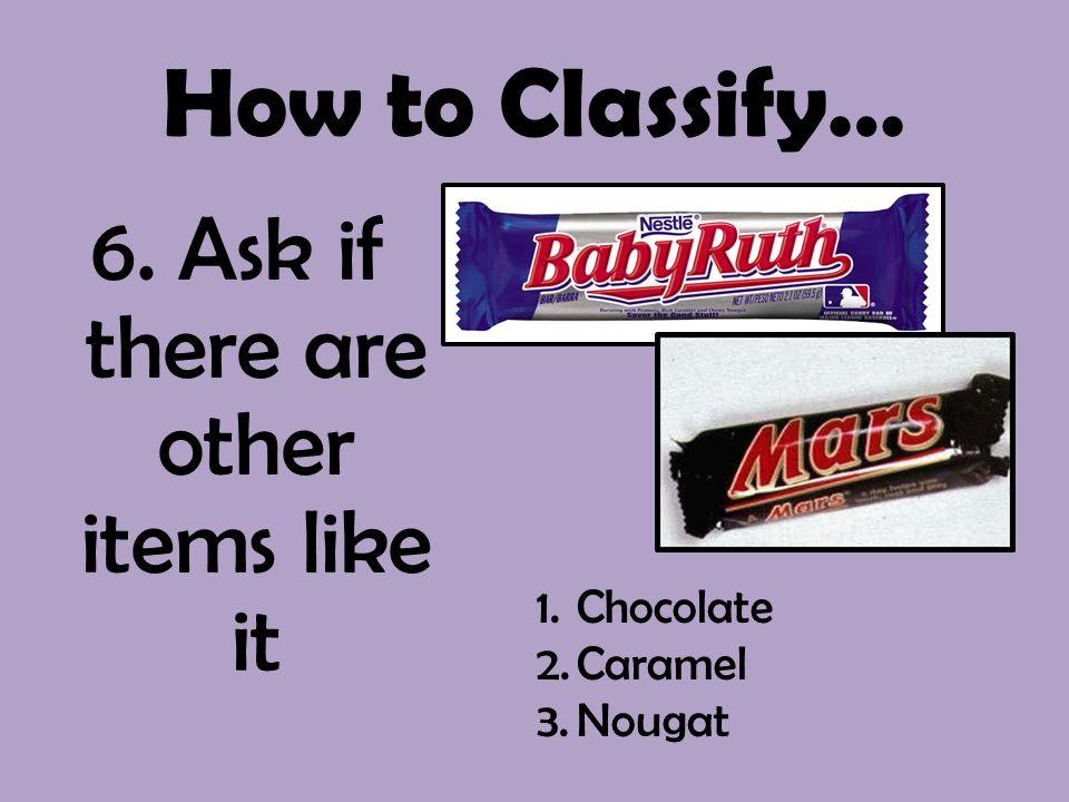 How to Classify… 6. Ask if there are other items like it 1.Chocolate 2.Caramel 3.Nougat