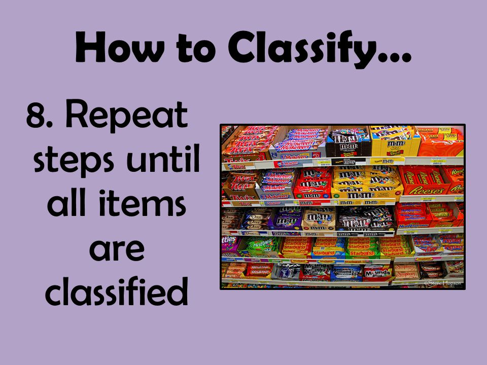 How to Classify… 8. Repeat steps until all items are classified