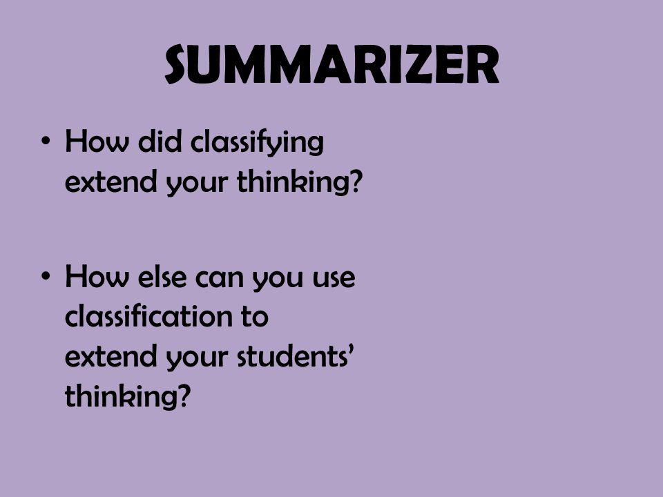 SUMMARIZER How did classifying extend your thinking? How else can you use classification to extend your students' thinking?