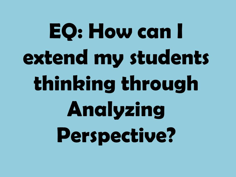 EQ: How can I extend my students thinking through Analyzing Perspective?