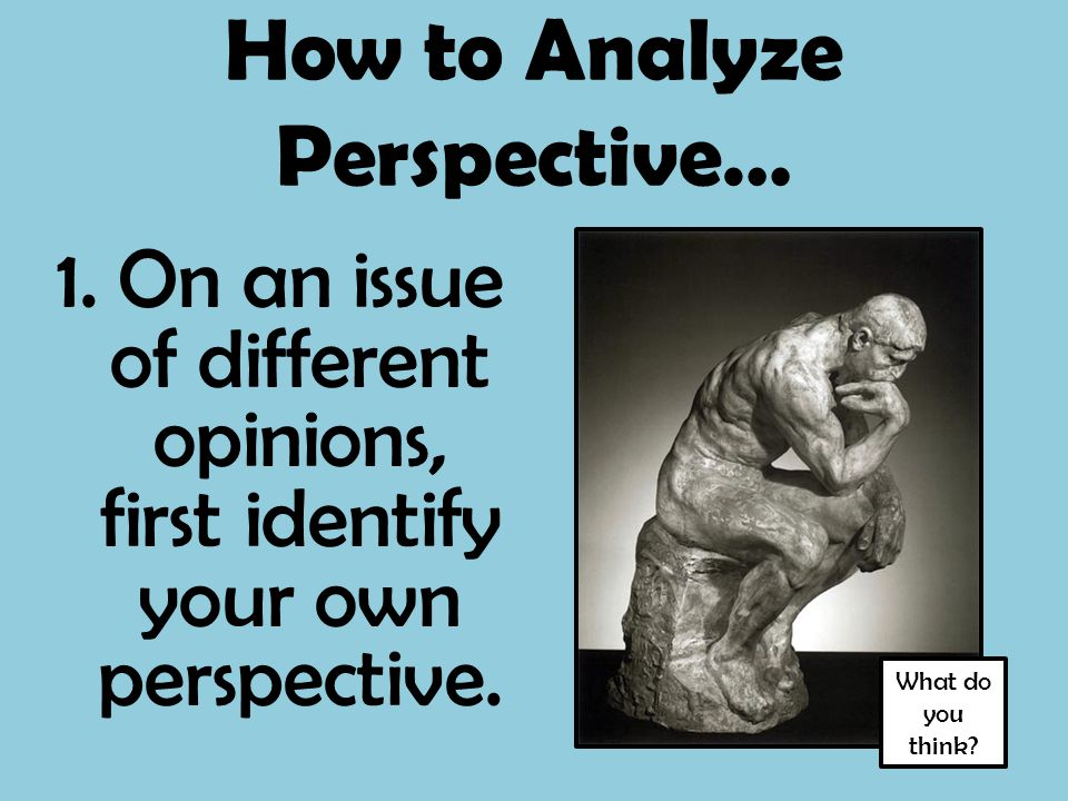 How to Analyze Perspective… 1. On an issue of different opinions, first identify your own perspective. What do you think?