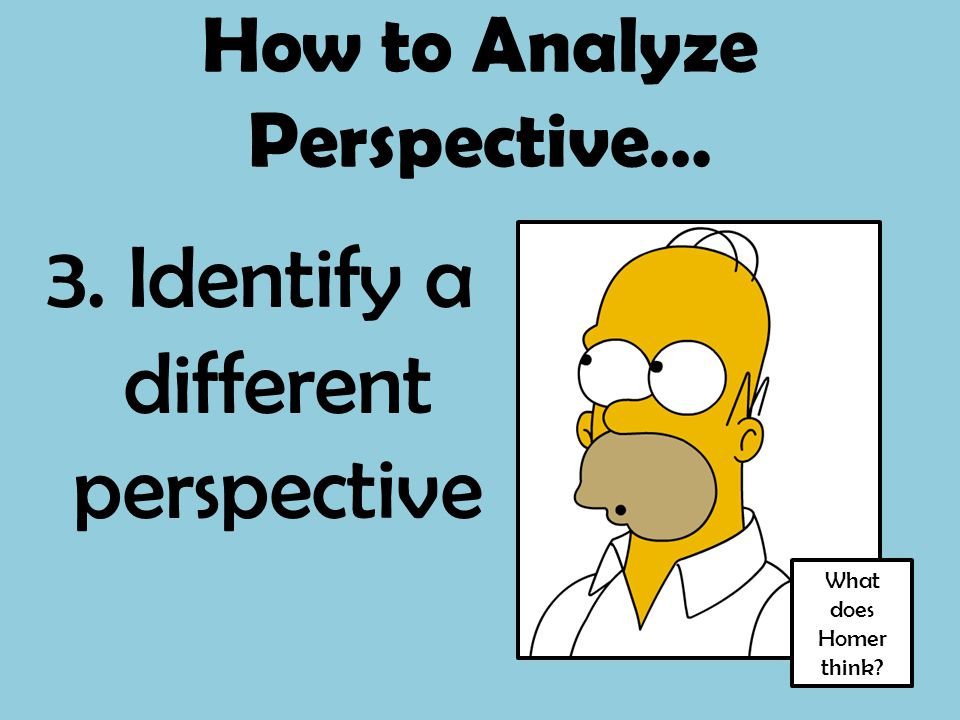 How to Analyze Perspective… 3. Identify a different perspective What does Homer think?