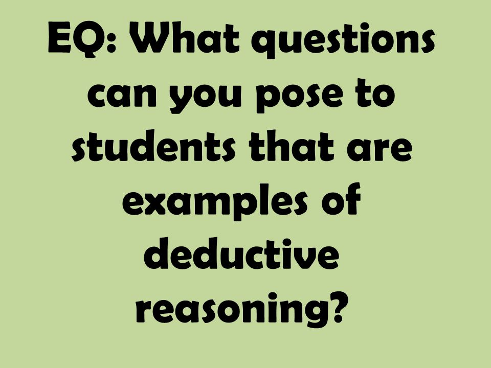 EQ: What questions can you pose to students that are examples of deductive reasoning?