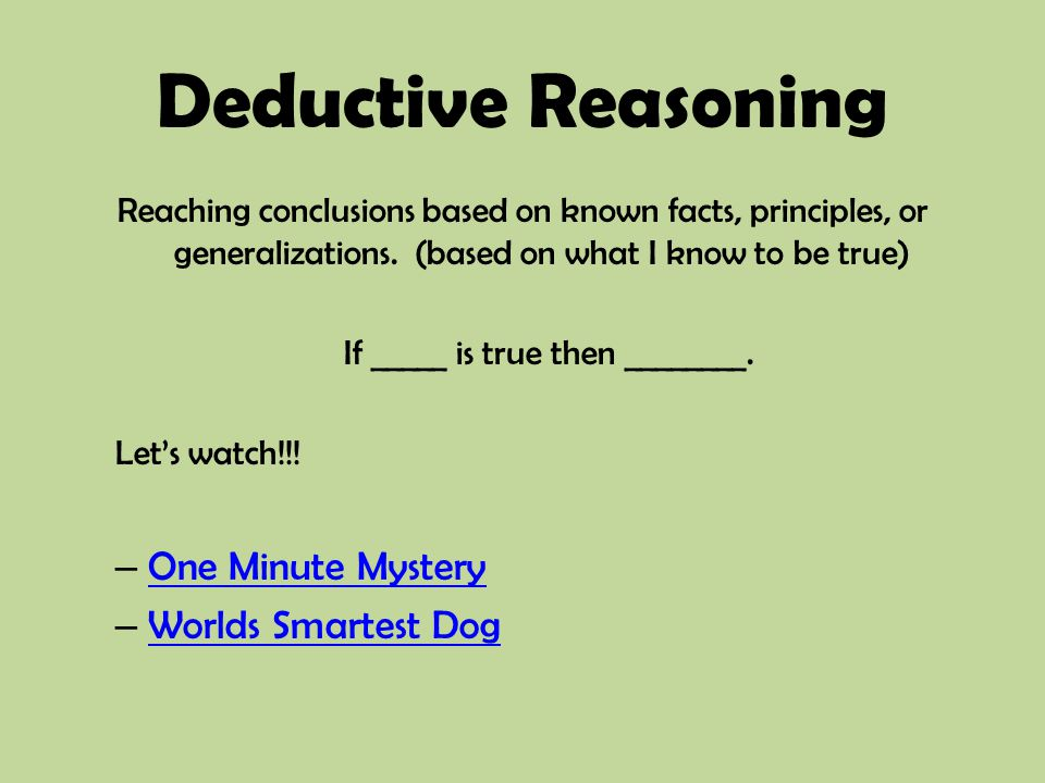 Deductive Reasoning Reaching conclusions based on known facts, principles, or generalizations. (based on what I know to be true) If _____ is true then