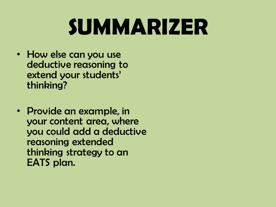 SUMMARIZER How else can you use deductive reasoning to extend your students' thinking? Provide an example, in your content area, where you could add a