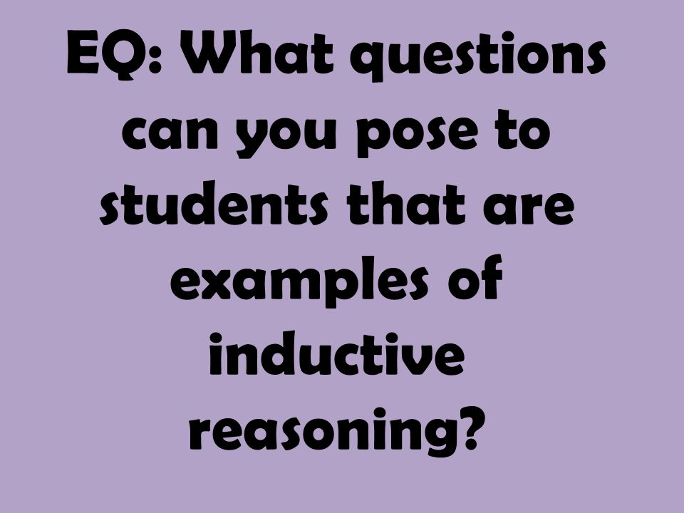 EQ: What questions can you pose to students that are examples of inductive reasoning?