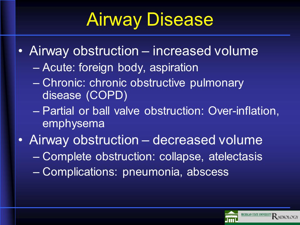 Airway obstruction – increased volume –Acute: foreign body, aspiration –Chronic: chronic obstructive pulmonary disease (COPD) –Partial or ball valve obstruction: Over-inflation, emphysema Airway obstruction – decreased volume –Complete obstruction: collapse, atelectasis –Complications: pneumonia, abscess