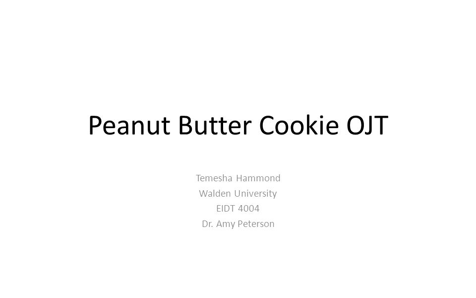 Peanut Butter Cookie OJT Temesha Hammond Walden University EIDT 4004 Dr. Amy Peterson