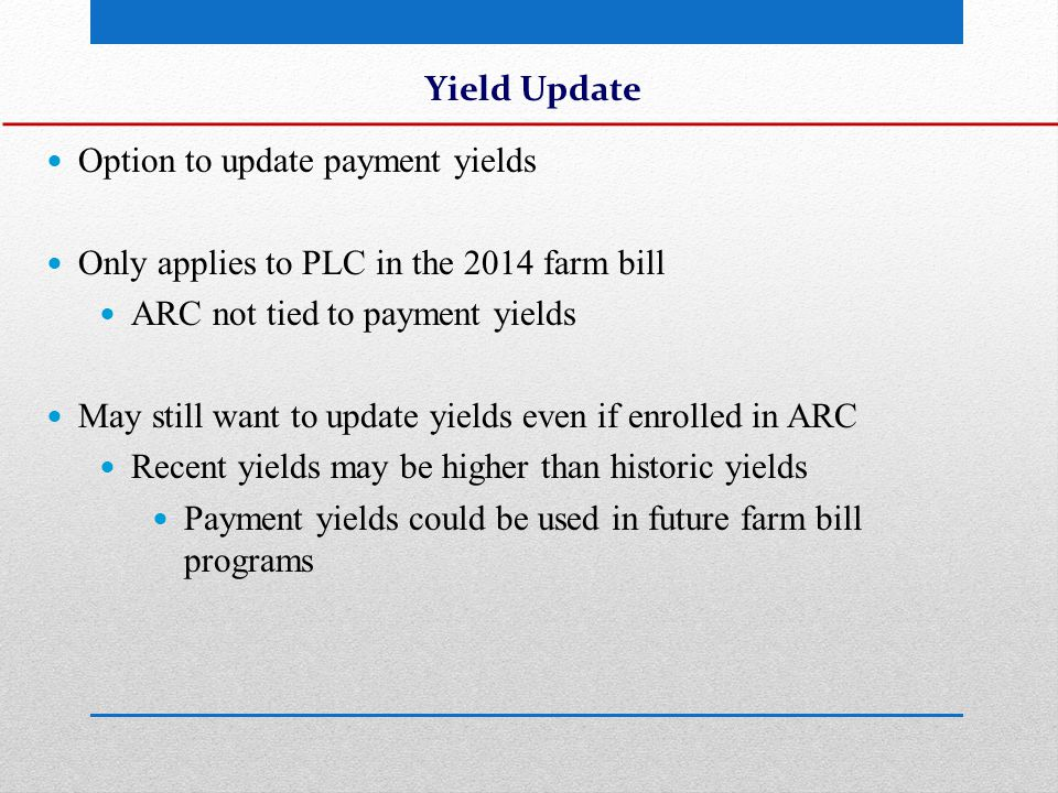 Yield Update Option to update payment yields Only applies to PLC in the 2014 farm bill ARC not tied to payment yields May still want to update yields even if enrolled in ARC Recent yields may be higher than historic yields Payment yields could be used in future farm bill programs
