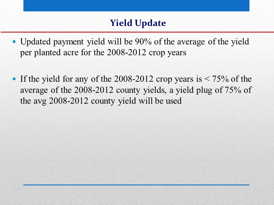 Yield Update Updated payment yield will be 90% of the average of the yield per planted acre for the 2008-2012 crop years If the yield for any of the 2008-2012 crop years is < 75% of the average of the 2008-2012 county yields, a yield plug of 75% of the avg 2008-2012 county yield will be used