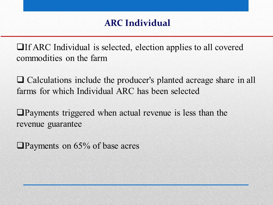 ARC Individual  If ARC Individual is selected, election applies to all covered commodities on the farm  Calculations include the producer s planted acreage share in all farms for which Individual ARC has been selected  Payments triggered when actual revenue is less than the revenue guarantee  Payments on 65% of base acres