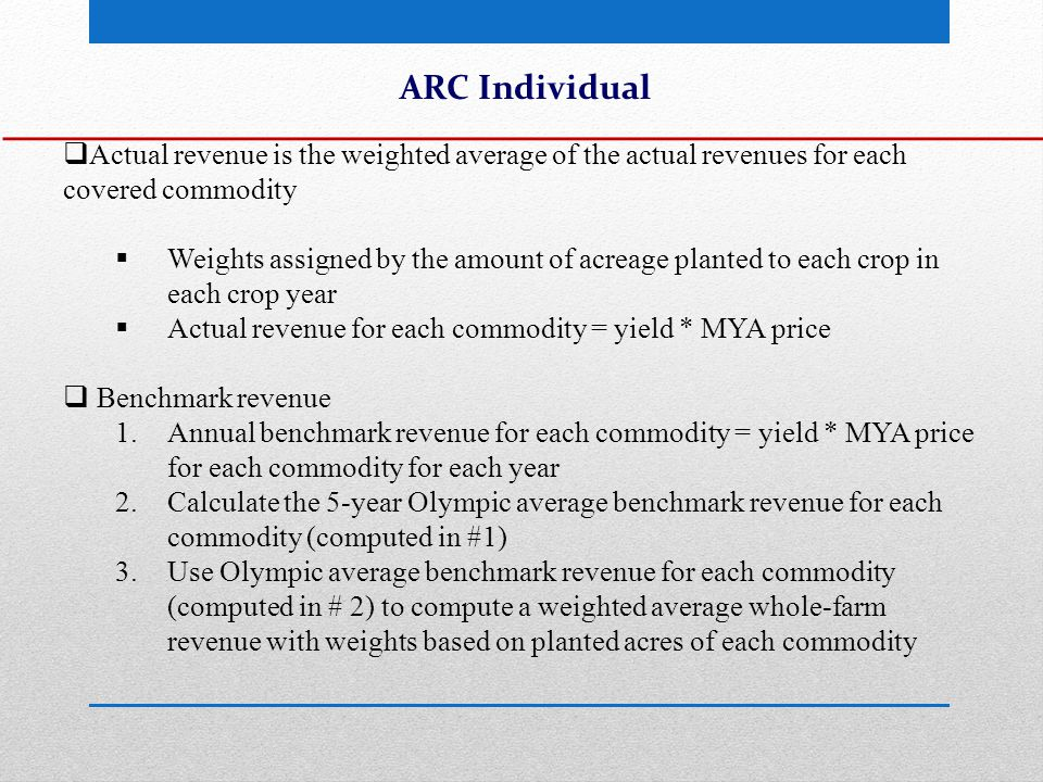 ARC Individual  Actual revenue is the weighted average of the actual revenues for each covered commodity  Weights assigned by the amount of acreage planted to each crop in each crop year  Actual revenue for each commodity = yield * MYA price  Benchmark revenue 1.Annual benchmark revenue for each commodity = yield * MYA price for each commodity for each year 2.Calculate the 5-year Olympic average benchmark revenue for each commodity (computed in #1) 3.Use Olympic average benchmark revenue for each commodity (computed in # 2) to compute a weighted average whole-farm revenue with weights based on planted acres of each commodity