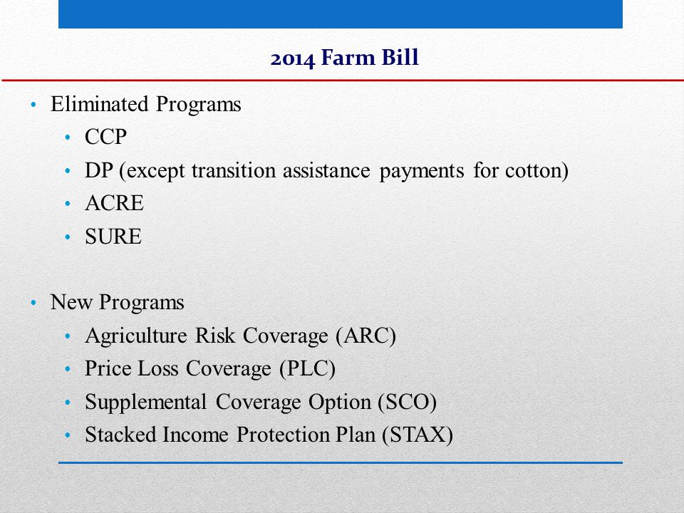 Summary of New Programs ARC – Revenue protection program similar to ACRE – used individual or county yield instead of state yield as in ACRE – sign up at FSA (not an option for cotton base) PLC- Price protection program similar to CCP – updated reference prices – sign up at FSA (not an option for cotton base) SCO – covers part of the deductible portion of an individual insurance policy – purchased through a crop insurance agent in addition to individual policy STAX – very similar to SCO but only for cotton