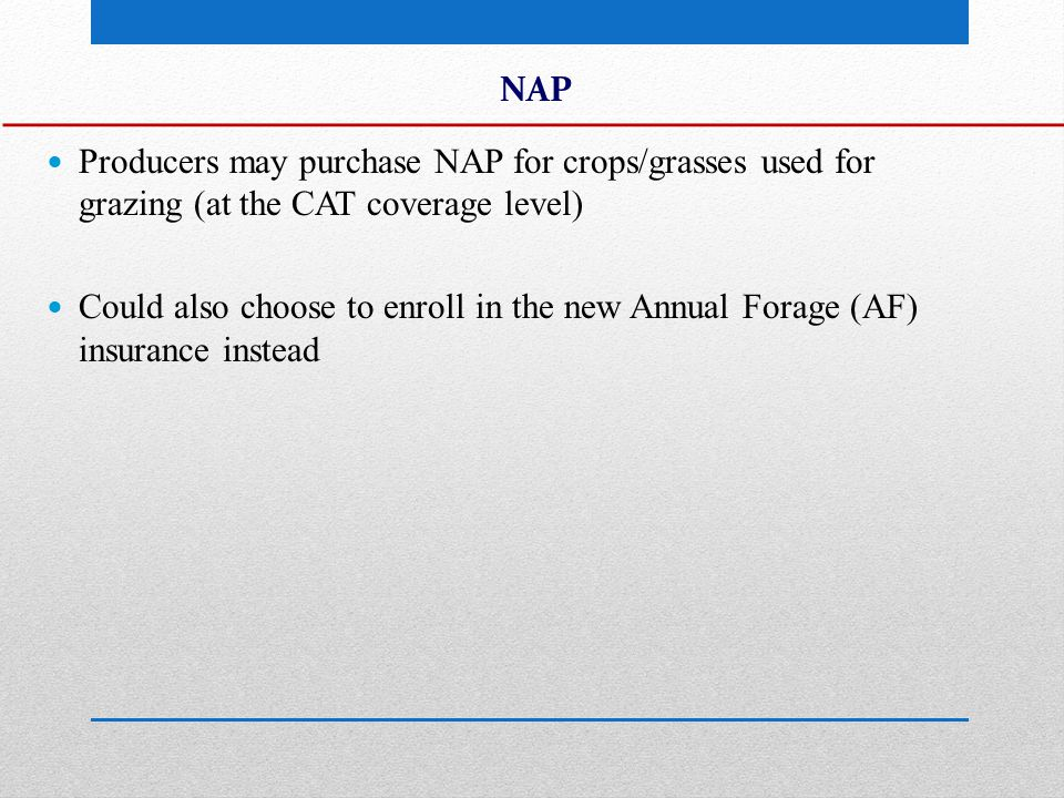 NAP Producers may purchase NAP for crops/grasses used for grazing (at the CAT coverage level) Could also choose to enroll in the new Annual Forage (AF) insurance instead