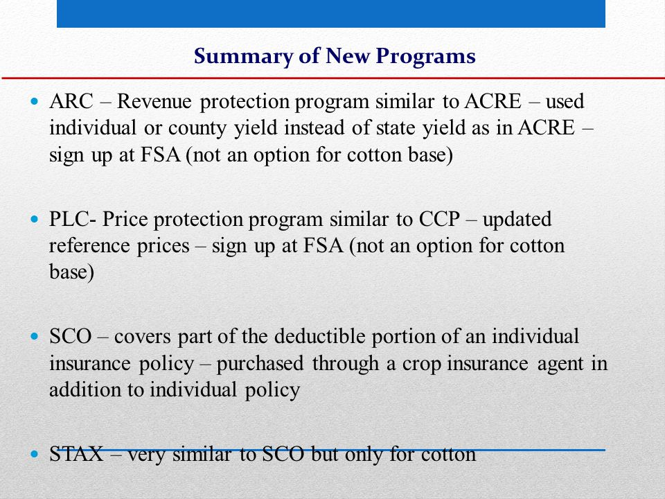 Cotton Since cotton is not eligible for ARC/PLC and STAX isn't available until 2015, cotton producers will receive transitional payments Payment on 60% of base acres in 2014 Payment on 36.5% of base acres in 2015 (if STAX isn't available in the county)
