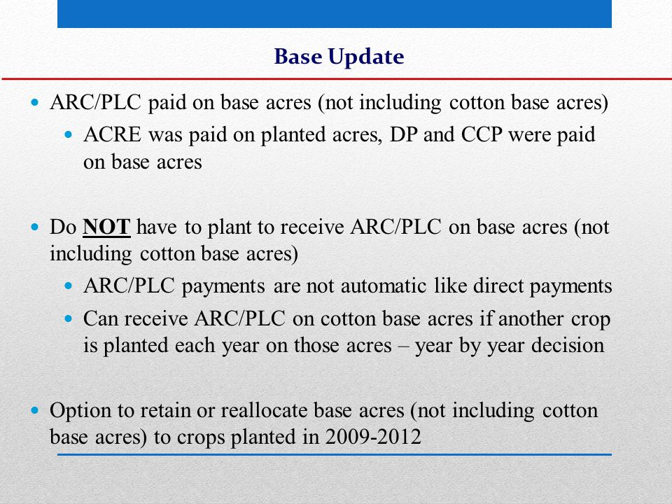 Base Update Reallocation is in proportion to the ratio of the 4-year avg of planted acres for each covered commodity Ex: Producer has 80 acres of wheat base In the past 4 years, has planted 160 acres - 40 acres of wheat (25%) and 120 acres of corn (75%) Can retain 80 wheat base acres or reallocate 25% to wheat and 75% to corn (so 20 wheat base acres and 60 corn base acres) Reallocation cannot increase base acres (still have the same amount in effect on Sept 30, 2013)