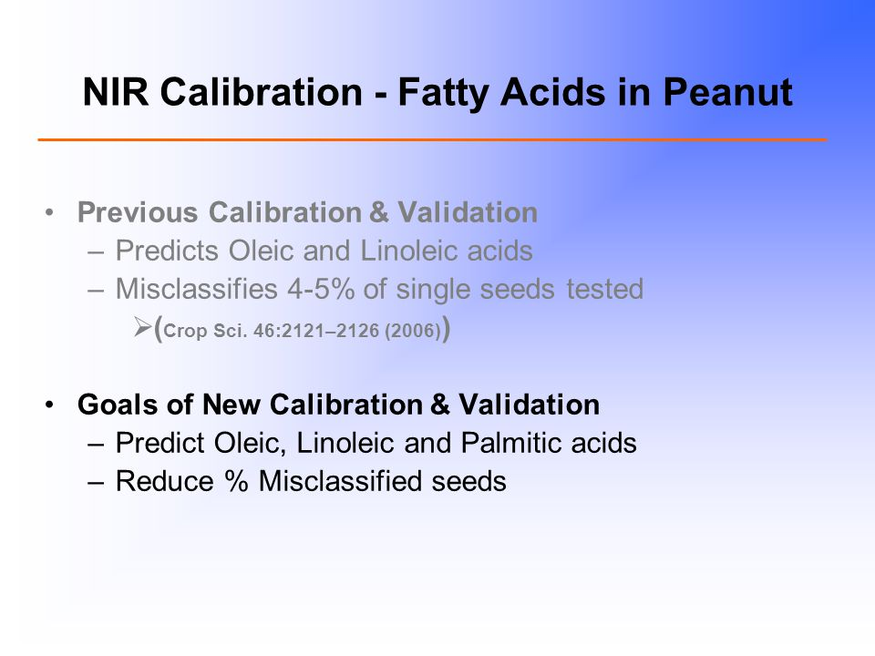 NIR Calibration - Fatty Acids in Peanut Previous Calibration & Validation –Predicts Oleic and Linoleic acids –Misclassifies 4-5% of single seeds tested  ( Crop Sci.