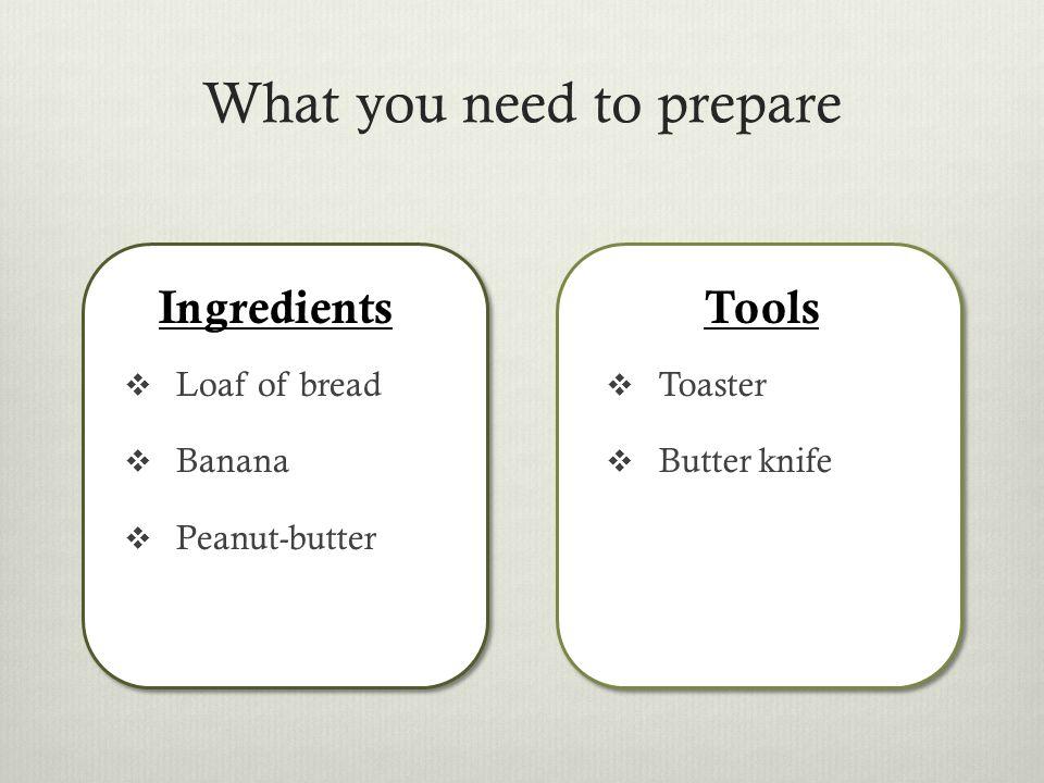 Bring a loaf of breadBring the Peanut butter Bring a butter knifeOpen the peanut butter