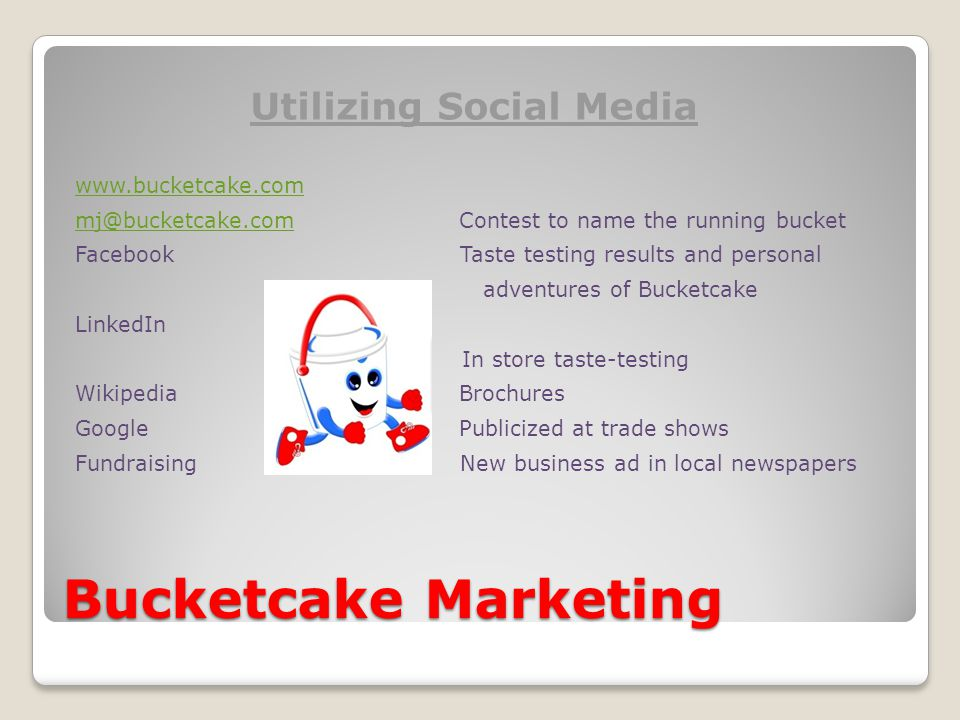 Bucketcake Marketing Utilizing Social Media www.bucketcake.com mj@bucketcake.commj@bucketcake.comContest to name the running bucket Facebook Taste testing results and personal adventures of Bucketcake LinkedIn In store taste-testing WikipediaBrochures GooglePublicized at trade shows Fundraising New business ad in local newspapers