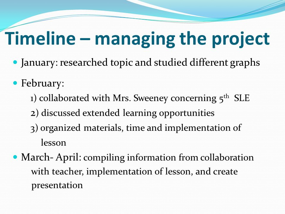 Timeline – managing the project January: researched topic and studied different graphs February: 1) collaborated with Mrs.