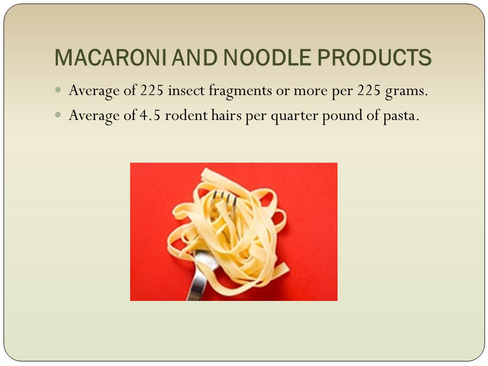 MACARONI AND NOODLE PRODUCTS Average of 225 insect fragments or more per 225 grams.