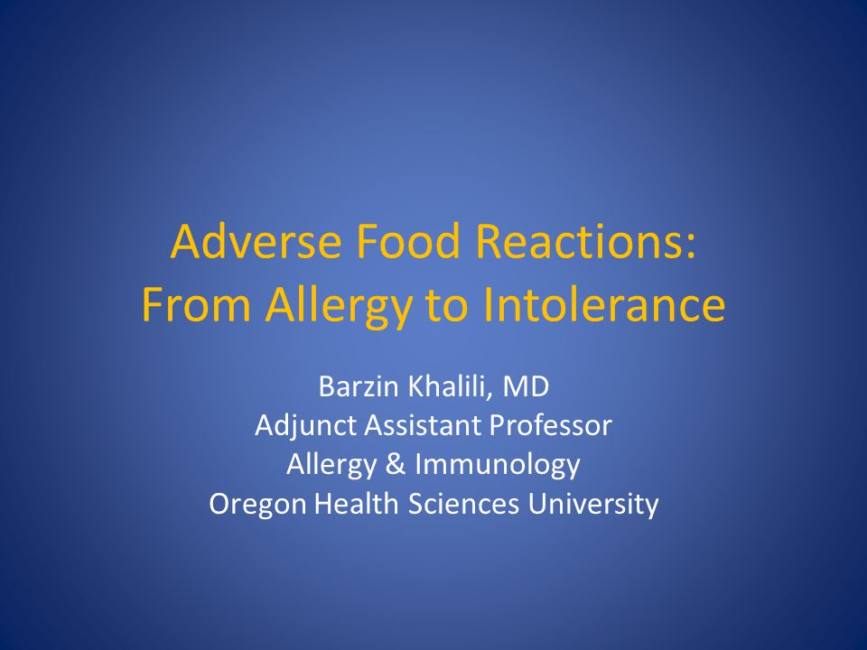 Adverse Food Reactions: From Allergy to Intolerance Barzin Khalili, MD Adjunct Assistant Professor Allergy & Immunology Oregon Health Sciences Univers