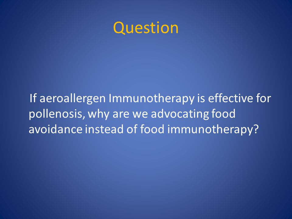 Question If aeroallergen Immunotherapy is effective for pollenosis, why are we advocating food avoidance instead of food immunotherapy?