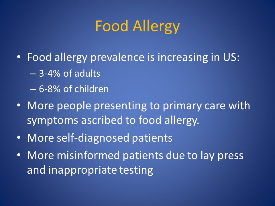 Food Allergy Food allergy prevalence is increasing in US: – 3-4% of adults – 6-8% of children More people presenting to primary care with symptoms asc