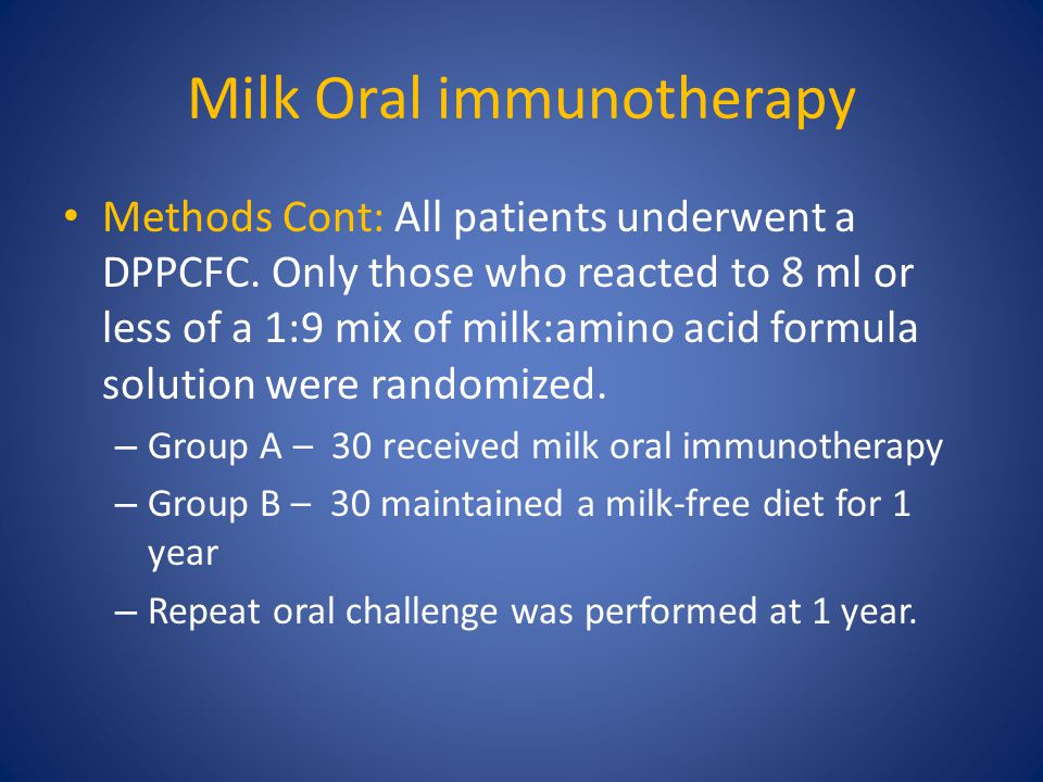 Milk Oral immunotherapy Methods Cont: All patients underwent a DPPCFC. Only those who reacted to 8 ml or less of a 1:9 mix of milk:amino acid formula