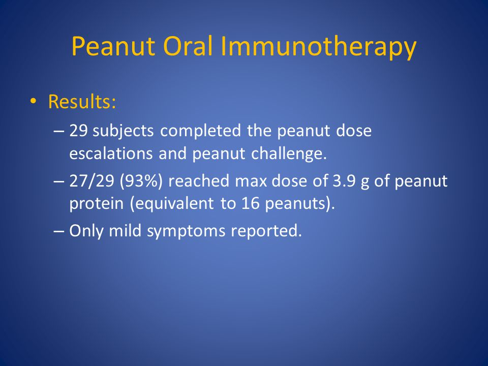 Peanut Oral Immunotherapy Results: – 29 subjects completed the peanut dose escalations and peanut challenge. – 27/29 (93%) reached max dose of 3.9 g o