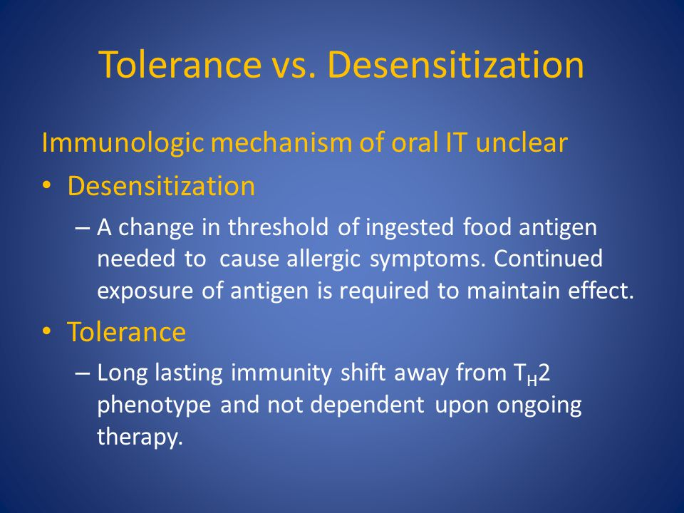 Tolerance vs. Desensitization Immunologic mechanism of oral IT unclear Desensitization – A change in threshold of ingested food antigen needed to caus