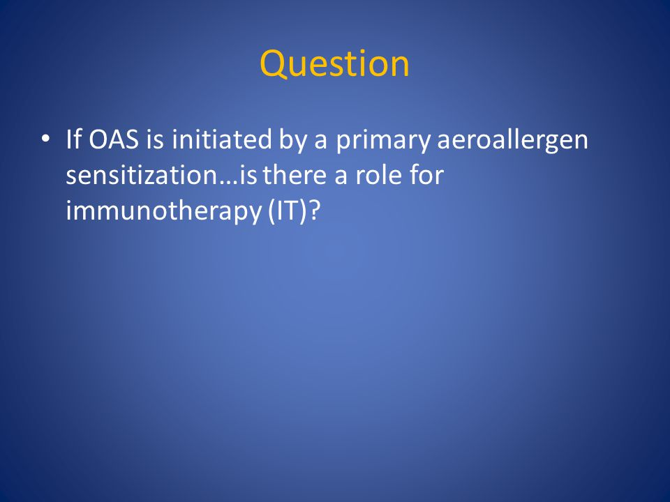 Question If OAS is initiated by a primary aeroallergen sensitization…is there a role for immunotherapy (IT)?