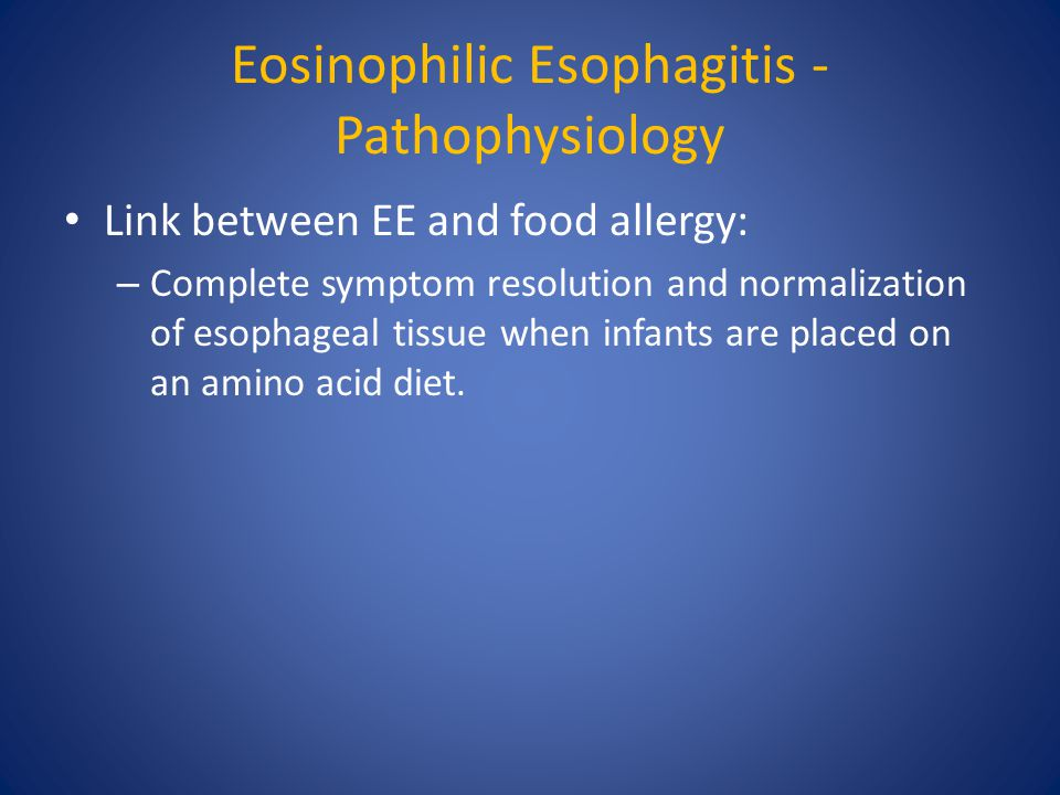 Eosinophilic Esophagitis - Pathophysiology Link between EE and food allergy: – Complete symptom resolution and normalization of esophageal tissue when infants are placed on an amino acid diet.