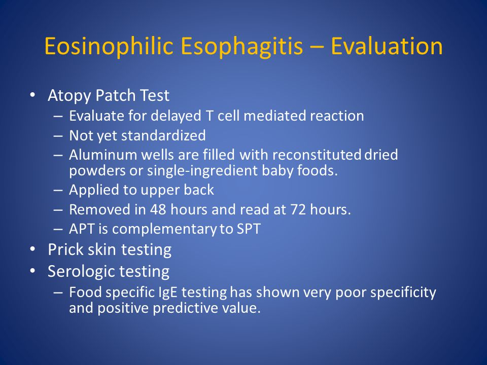 Eosinophilic Esophagitis – Evaluation Atopy Patch Test – Evaluate for delayed T cell mediated reaction – Not yet standardized – Aluminum wells are filled with reconstituted dried powders or single-ingredient baby foods.