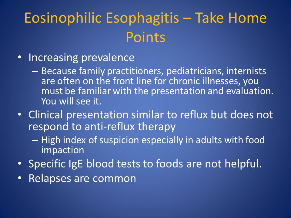 Eosinophilic Esophagitis – Take Home Points Increasing prevalence – Because family practitioners, pediatricians, internists are often on the front line for chronic illnesses, you must be familiar with the presentation and evaluation.