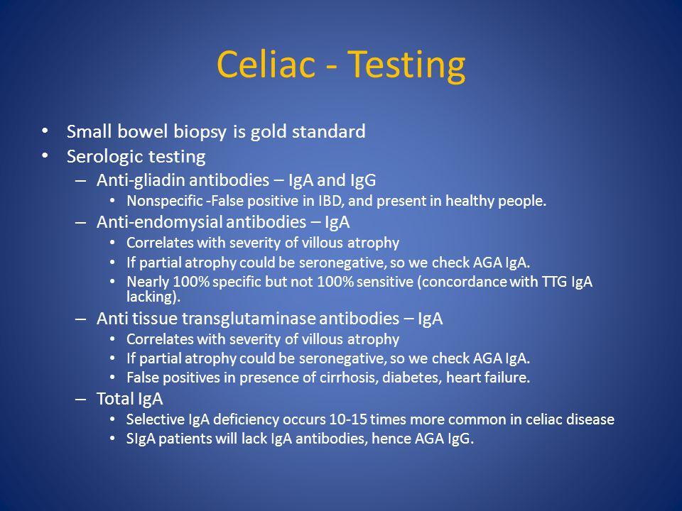 Celiac - Testing Small bowel biopsy is gold standard Serologic testing – Anti-gliadin antibodies – IgA and IgG Nonspecific -False positive in IBD, and