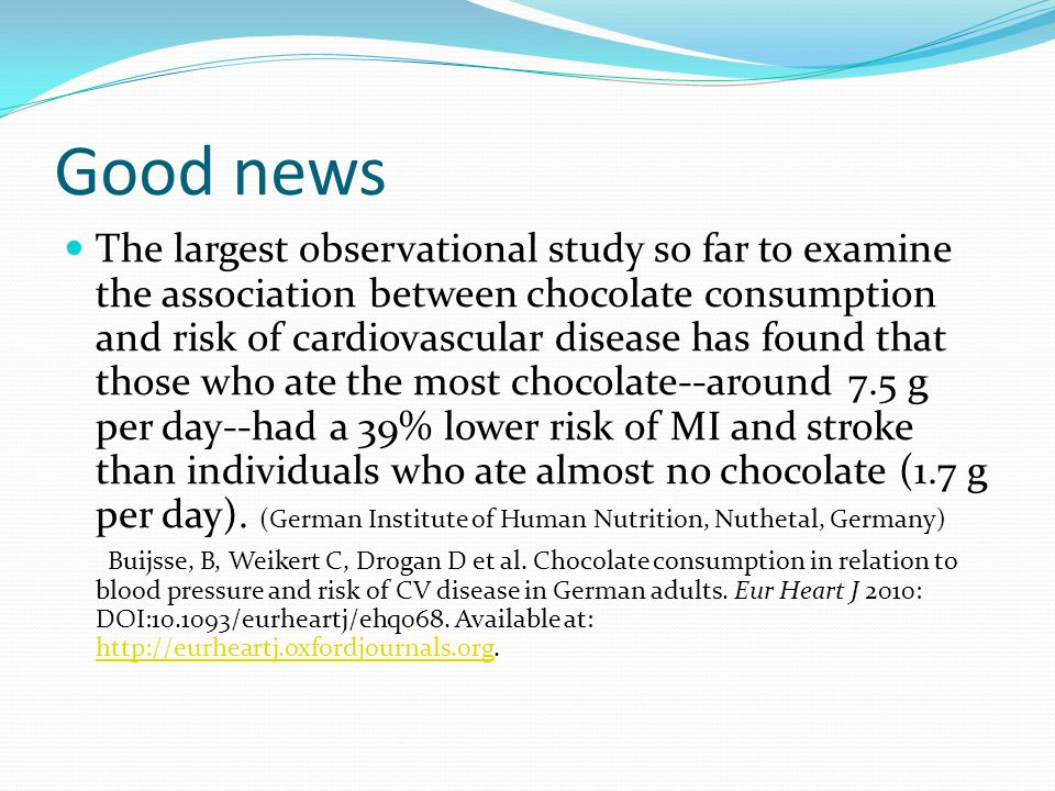 Good news The largest observational study so far to examine the association between chocolate consumption and risk of cardiovascular disease has found that those who ate the most chocolate--around 7.5 g per day--had a 39% lower risk of MI and stroke than individuals who ate almost no chocolate (1.7 g per day).