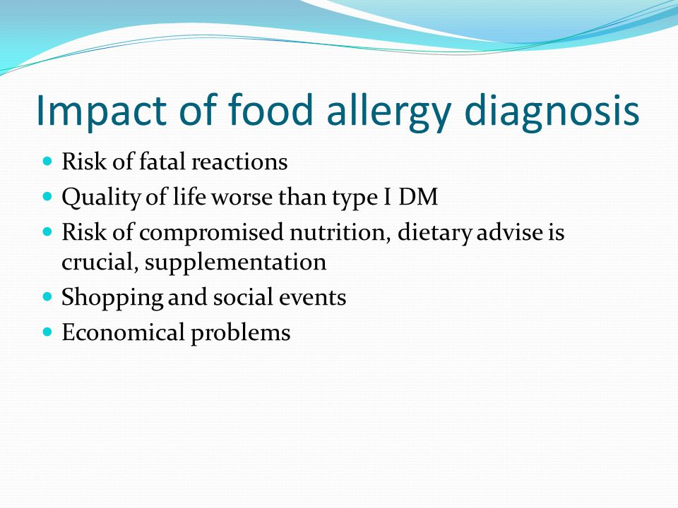 Impact of food allergy diagnosis Risk of fatal reactions Quality of life worse than type I DM Risk of compromised nutrition, dietary advise is crucial, supplementation Shopping and social events Economical problems