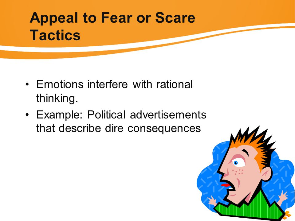 Appeal to Fear or Scare Tactics Emotions interfere with rational thinking.