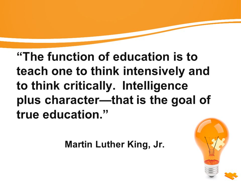The function of education is to teach one to think intensively and to think critically.
