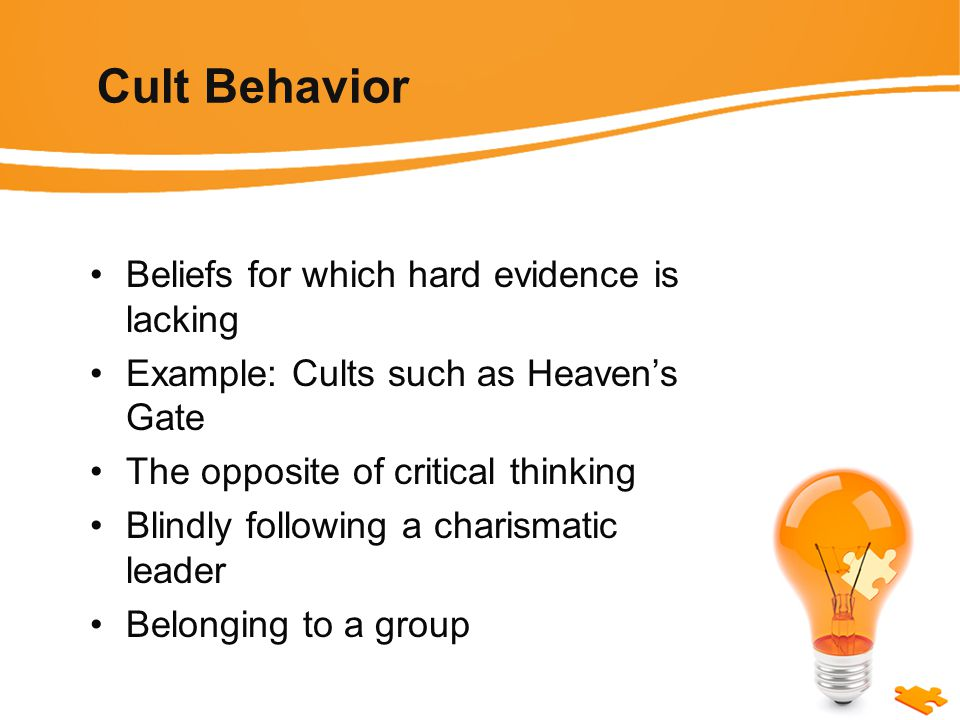 Cult Behavior Beliefs for which hard evidence is lacking Example: Cults such as Heaven's Gate The opposite of critical thinking Blindly following a charismatic leader Belonging to a group