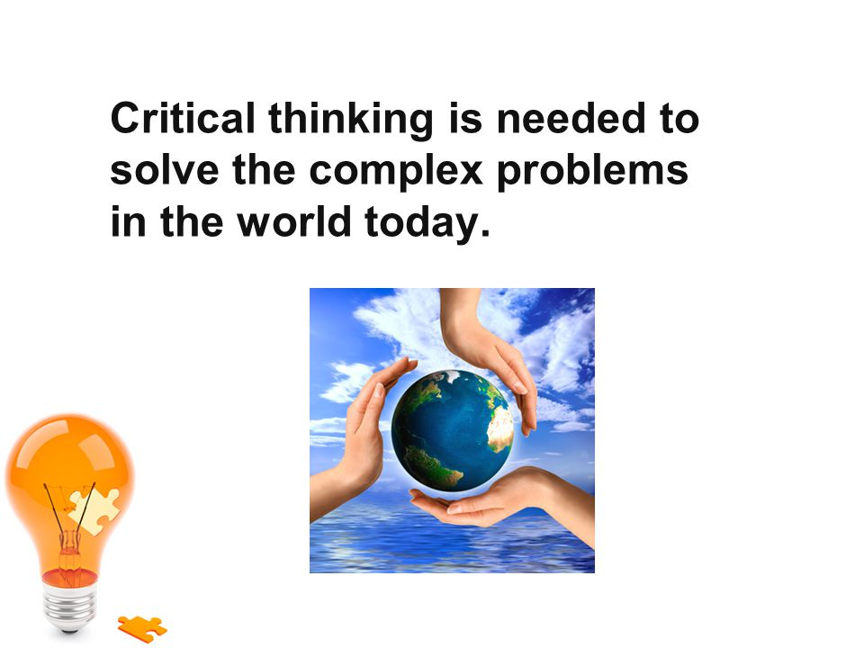 Critical thinking is needed to solve the complex problems in the world today.