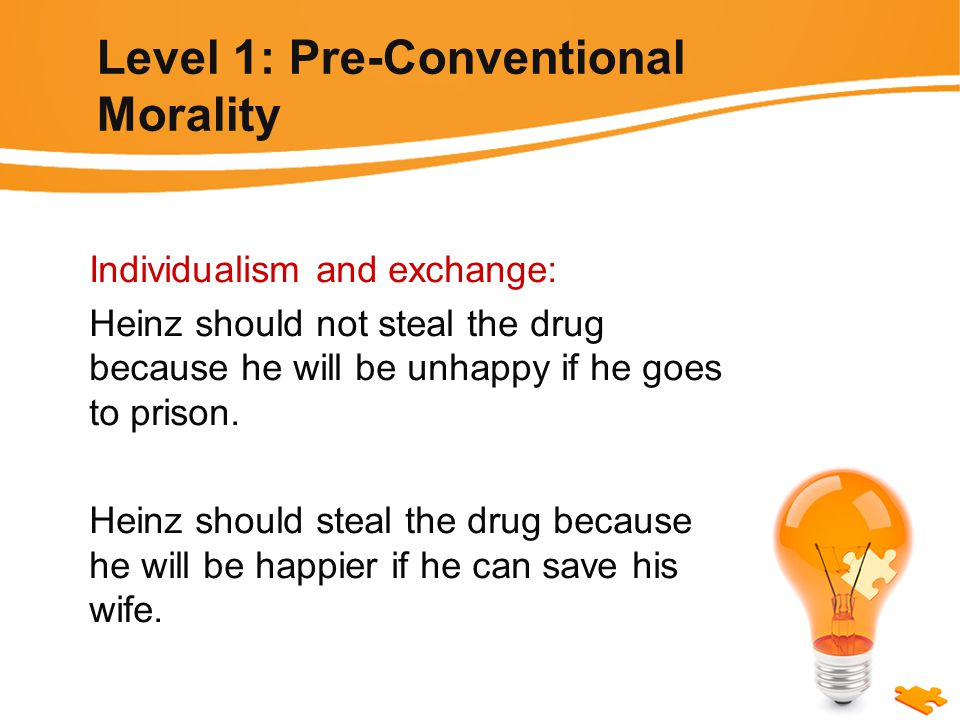 Level 1: Pre-Conventional Morality Individualism and exchange: Heinz should not steal the drug because he will be unhappy if he goes to prison.