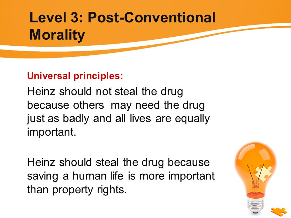Level 3: Post-Conventional Morality Universal principles: Heinz should not steal the drug because others may need the drug just as badly and all lives are equally important.