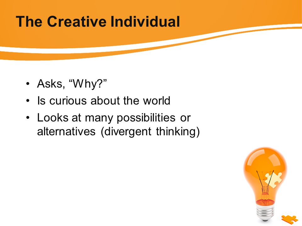 The Creative Individual Asks, Why Is curious about the world Looks at many possibilities or alternatives (divergent thinking)