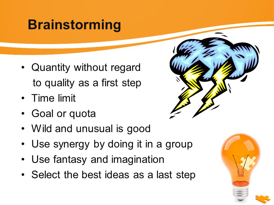Brainstorming Quantity without regard to quality as a first step Time limit Goal or quota Wild and unusual is good Use synergy by doing it in a group Use fantasy and imagination Select the best ideas as a last step