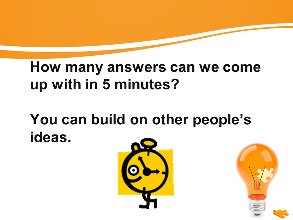 How many answers can we come up with in 5 minutes You can build on other people's ideas.