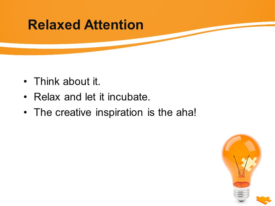 Relaxed Attention Think about it. Relax and let it incubate. The creative inspiration is the aha!